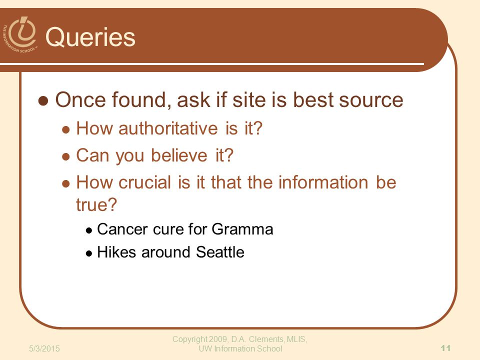 Queries Once found, ask if site is best source How authoritative is it? Can you believe it? How crucial is it that the information be true? Cancer cur