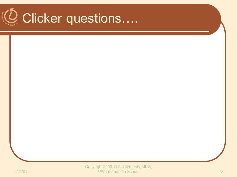 Clicker questions…. 5/3/2015 Copyright 2009, D.A. Clements, MLIS, UW Information School 5