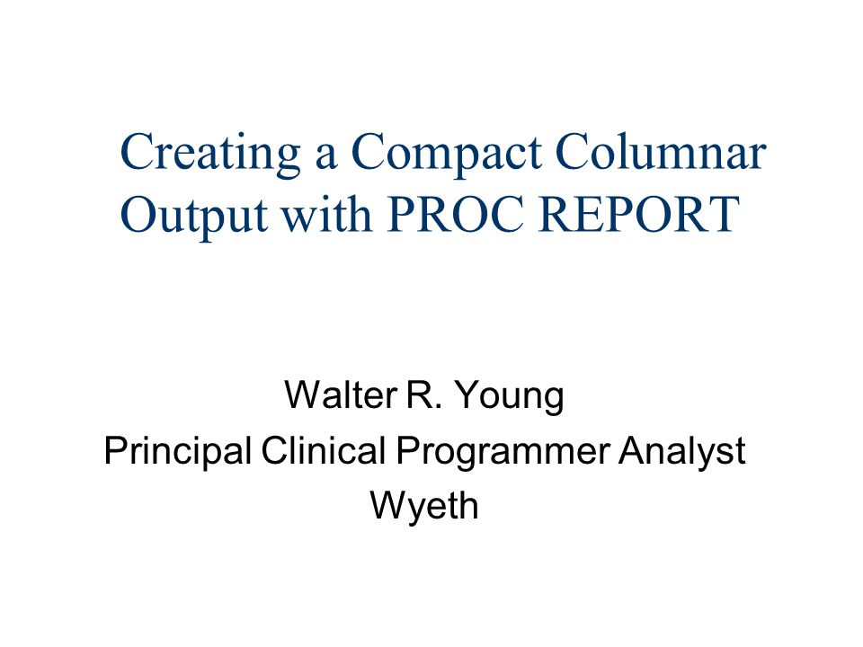 Creating a Compact Columnar Output with PROC REPORT Walter R.