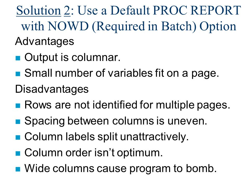 Solution 2: Use a Default PROC REPORT with NOWD (Required in Batch) Option Advantages n Output is columnar.