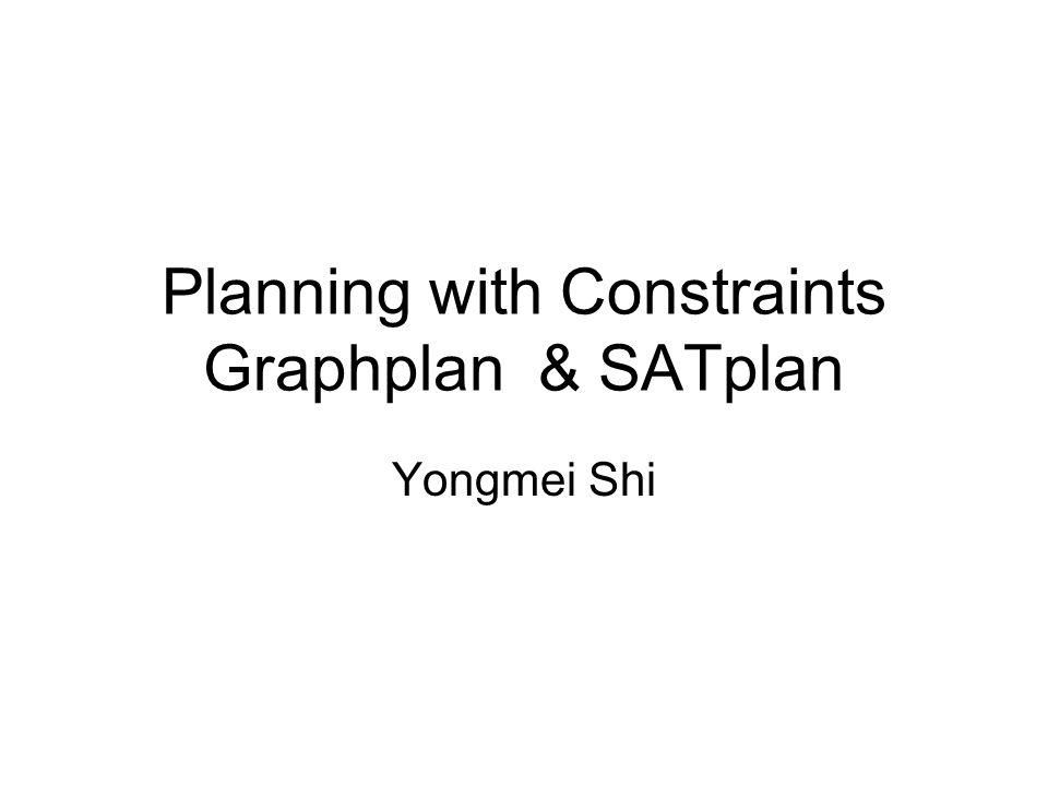 Planning with Constraints Graphplan & SATplan Yongmei Shi
