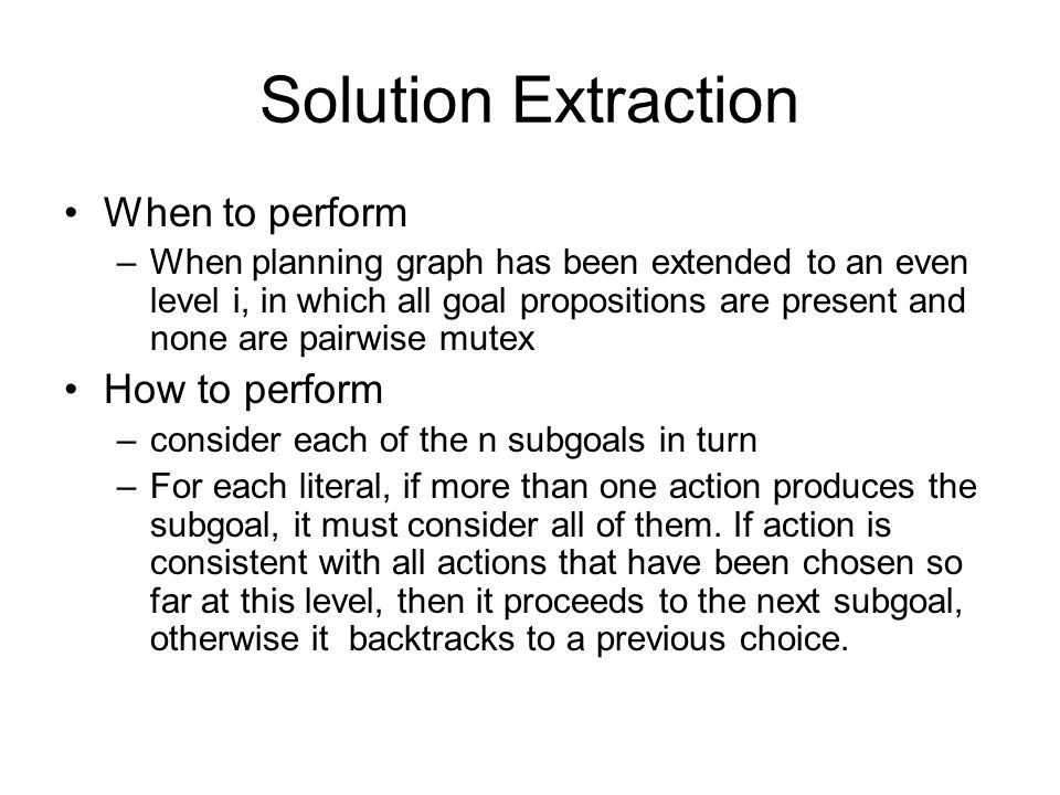 Solution Extraction When to perform –When planning graph has been extended to an even level i, in which all goal propositions are present and none are pairwise mutex How to perform –consider each of the n subgoals in turn –For each literal, if more than one action produces the subgoal, it must consider all of them.