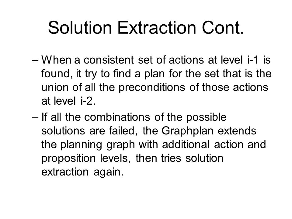 Solution Extraction Cont. –When a consistent set of actions at level i-1 is found, it try to find a plan for the set that is the union of all the prec