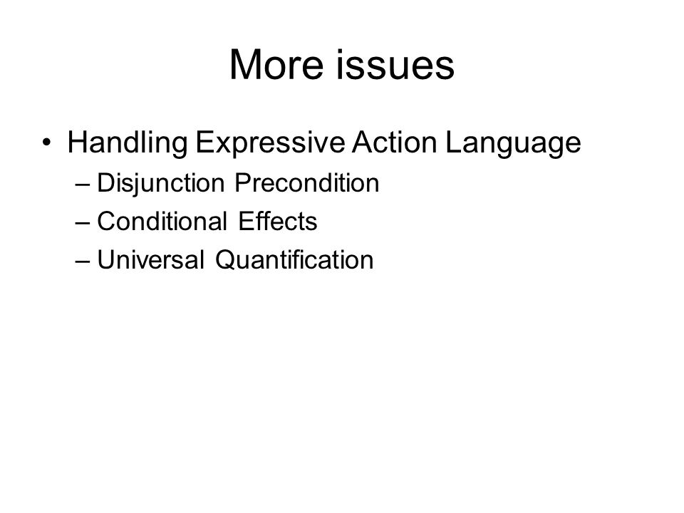 More issues Handling Expressive Action Language –Disjunction Precondition –Conditional Effects –Universal Quantification