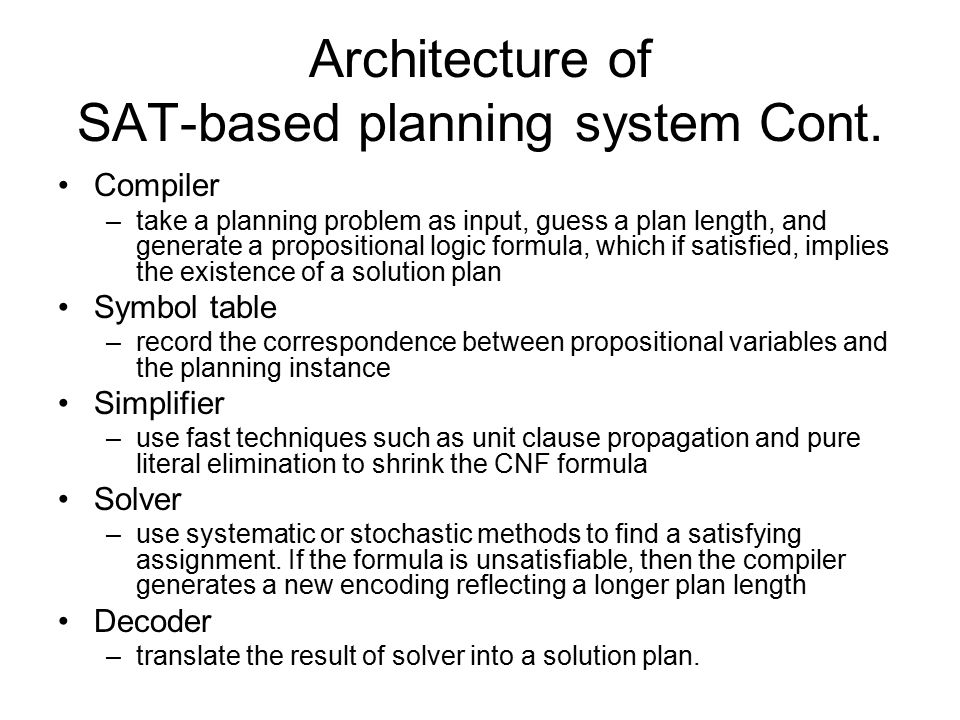 Architecture of SAT-based planning system Cont. Compiler –take a planning problem as input, guess a plan length, and generate a propositional logic fo