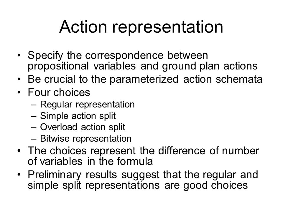Action representation Specify the correspondence between propositional variables and ground plan actions Be crucial to the parameterized action schemata Four choices –Regular representation –Simple action split –Overload action split –Bitwise representation The choices represent the difference of number of variables in the formula Preliminary results suggest that the regular and simple split representations are good choices