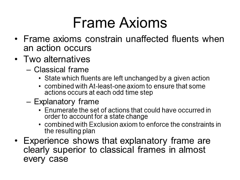 Frame Axioms Frame axioms constrain unaffected fluents when an action occurs Two alternatives –Classical frame State which fluents are left unchanged