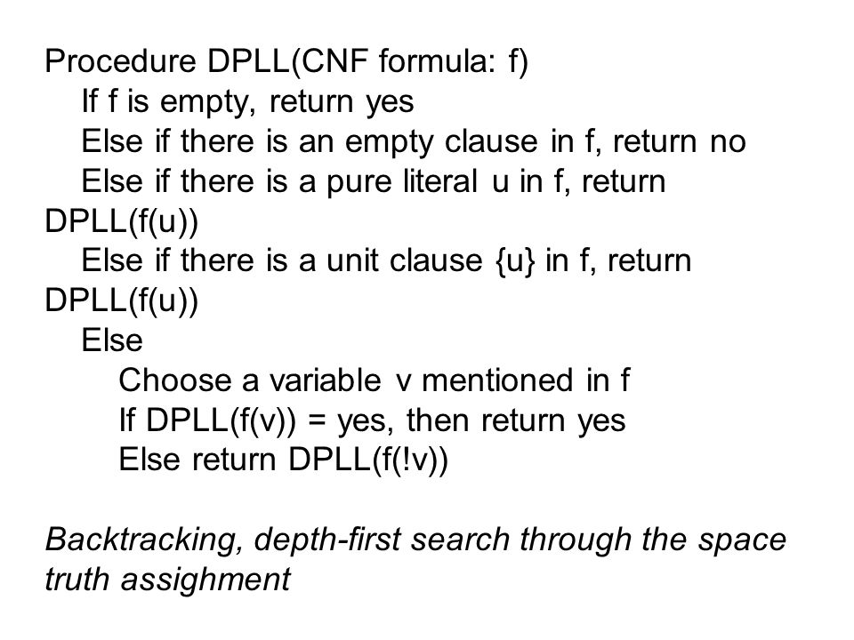 Procedure DPLL(CNF formula: f) If f is empty, return yes Else if there is an empty clause in f, return no Else if there is a pure literal u in f, return DPLL(f(u)) Else if there is a unit clause {u} in f, return DPLL(f(u)) Else Choose a variable v mentioned in f If DPLL(f(v)) = yes, then return yes Else return DPLL(f(!v)) Backtracking, depth-first search through the space truth assighment