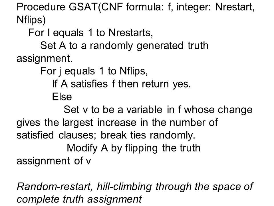 Procedure GSAT(CNF formula: f, integer: Nrestart, Nflips) For I equals 1 to Nrestarts, Set A to a randomly generated truth assignment.