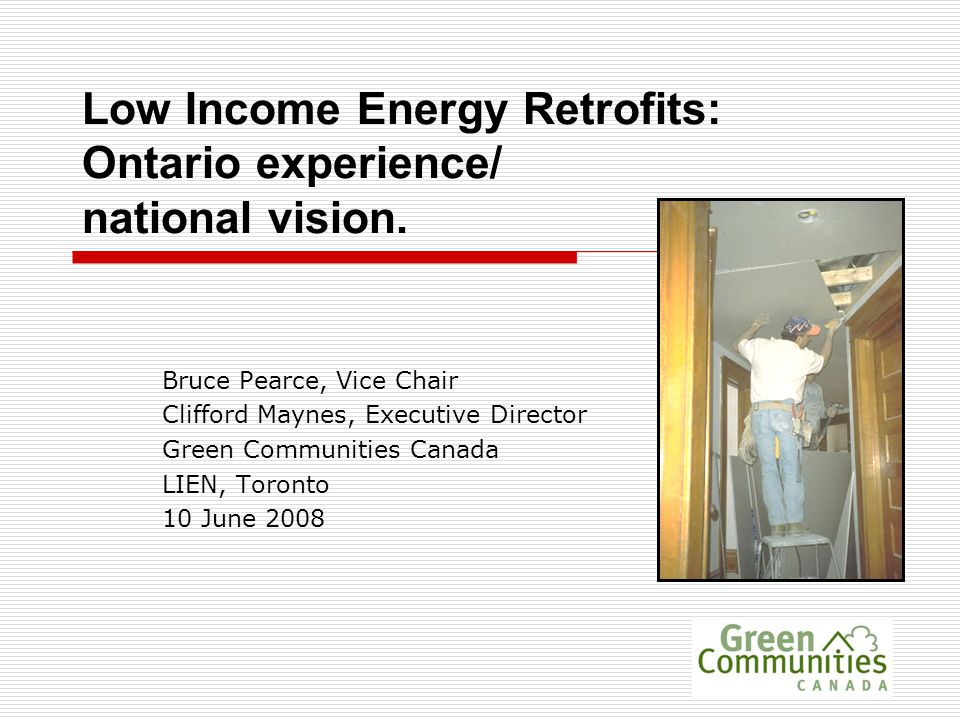 Low Income Energy Retrofits: Ontario experience/ national vision. Bruce Pearce, Vice Chair Clifford Maynes, Executive Director Green Communities Canad