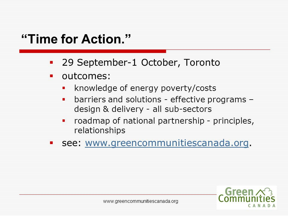 "www.greencommunitiescanada.org ""Time for Action.""  29 September-1 October, Toronto  outcomes:  knowledge of energy poverty/costs  barriers and sol"
