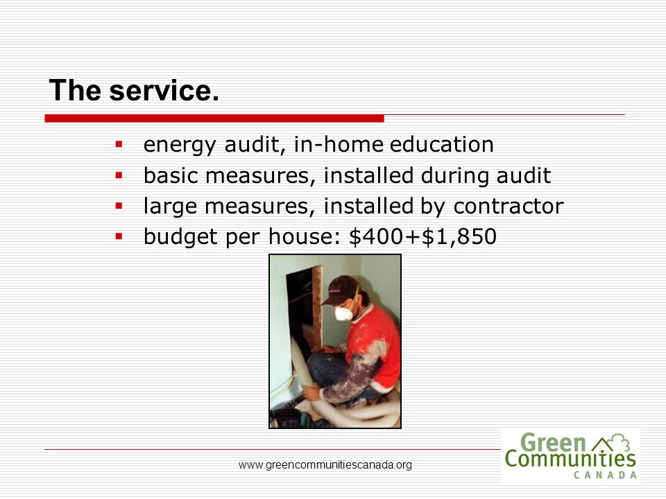 www.greencommunitiescanada.org The service.  energy audit, in-home education  basic measures, installed during audit  large measures, installed by