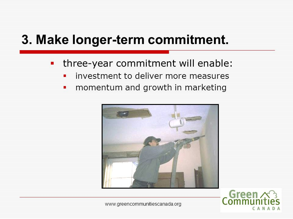 www.greencommunitiescanada.org 3. Make longer-term commitment.  three-year commitment will enable:  investment to deliver more measures  momentum a