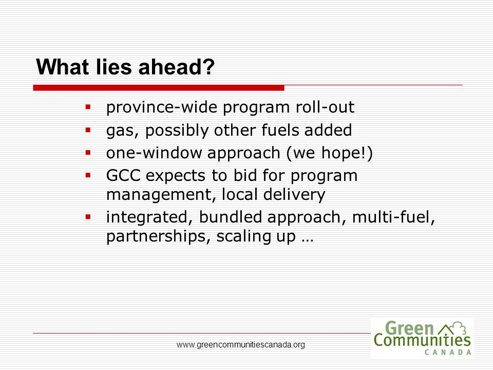 www.greencommunitiescanada.org What lies ahead?  province-wide program roll-out  gas, possibly other fuels added  one-window approach (we hope!) 