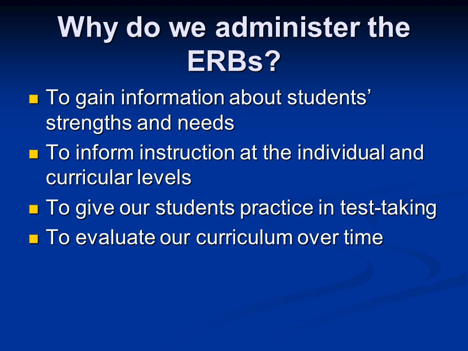 Why do we administer the ERBs.
