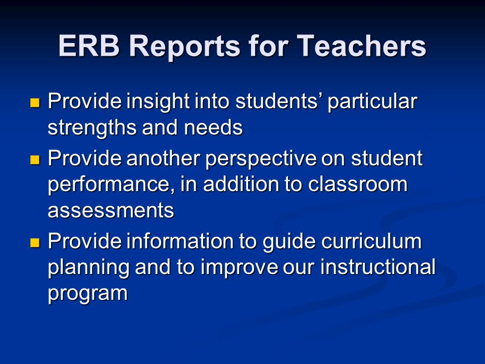 ERB Reports for Teachers Provide insight into students' particular strengths and needs Provide insight into students' particular strengths and needs Provide another perspective on student performance, in addition to classroom assessments Provide another perspective on student performance, in addition to classroom assessments Provide information to guide curriculum planning and to improve our instructional program Provide information to guide curriculum planning and to improve our instructional program