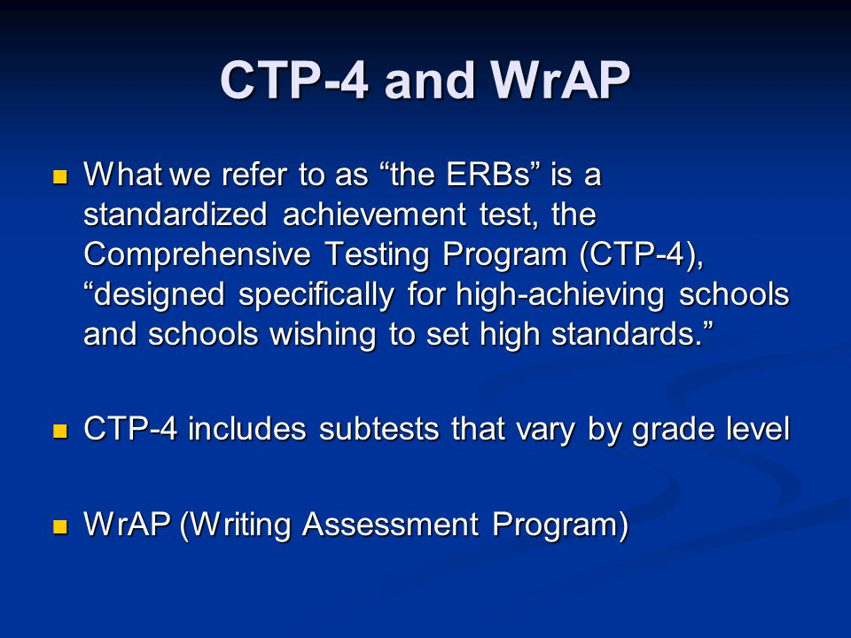CTP-4 and WrAP What we refer to as the ERBs is a standardized achievement test, the Comprehensive Testing Program (CTP-4), designed specifically for high-achieving schools and schools wishing to set high standards. What we refer to as the ERBs is a standardized achievement test, the Comprehensive Testing Program (CTP-4), designed specifically for high-achieving schools and schools wishing to set high standards. CTP-4 includes subtests that vary by grade level CTP-4 includes subtests that vary by grade level WrAP (Writing Assessment Program) WrAP (Writing Assessment Program)