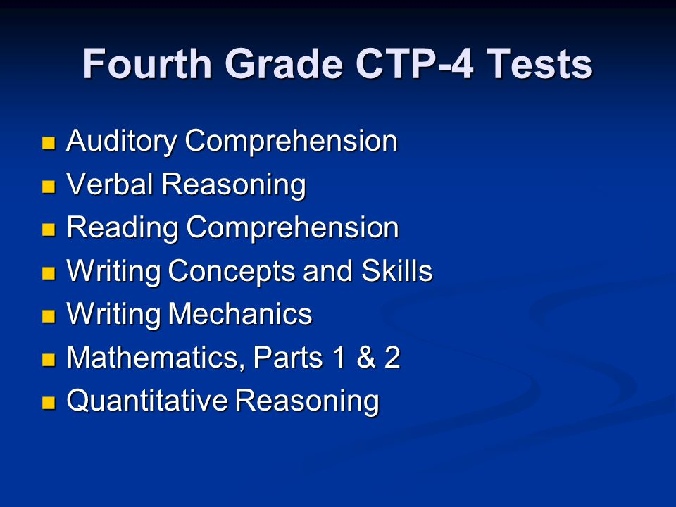Fourth Grade CTP-4 Tests Auditory Comprehension Auditory Comprehension Verbal Reasoning Verbal Reasoning Reading Comprehension Reading Comprehension Writing Concepts and Skills Writing Concepts and Skills Writing Mechanics Writing Mechanics Mathematics, Parts 1 & 2 Mathematics, Parts 1 & 2 Quantitative Reasoning Quantitative Reasoning