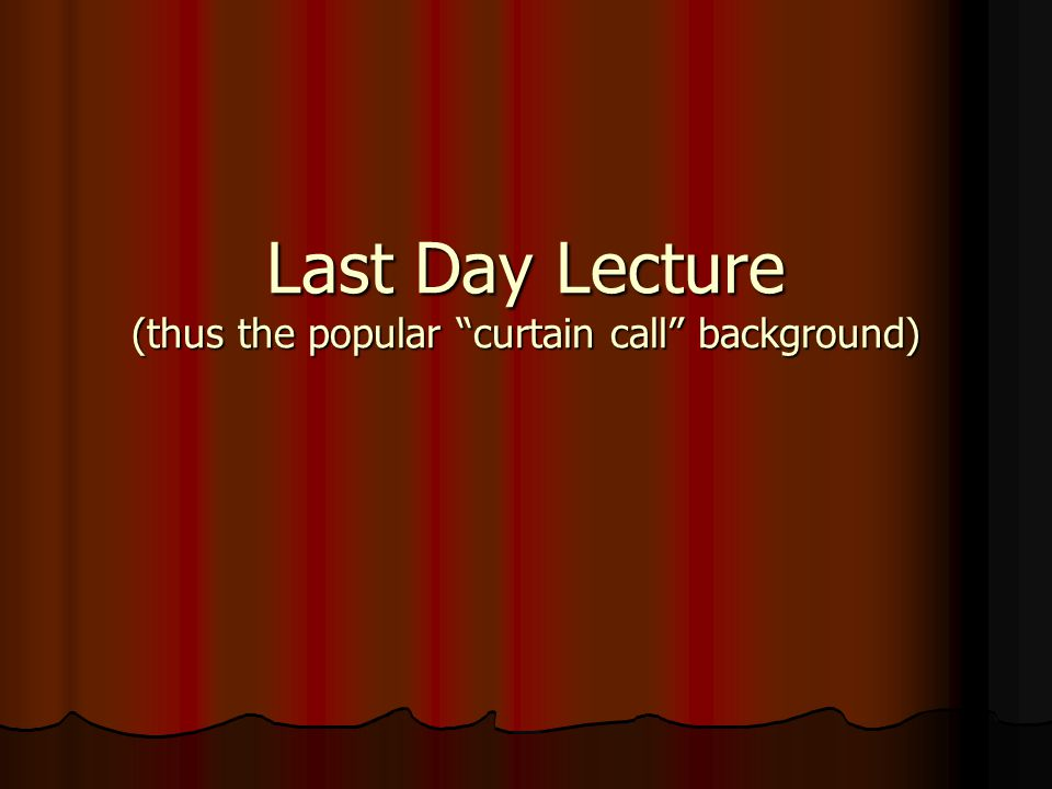 "Last Day Lecture (thus the popular ""curtain call"" background)"
