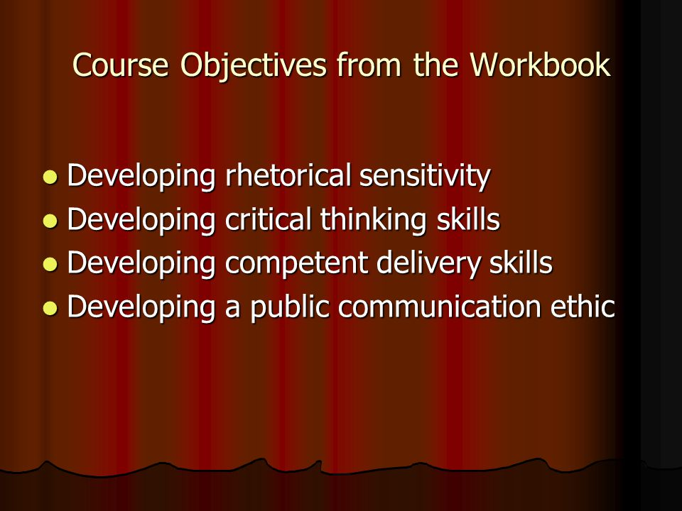 Course Objectives from the Workbook Developing rhetorical sensitivity Developing rhetorical sensitivity Developing critical thinking skills Developing critical thinking skills Developing competent delivery skills Developing competent delivery skills Developing a public communication ethic Developing a public communication ethic