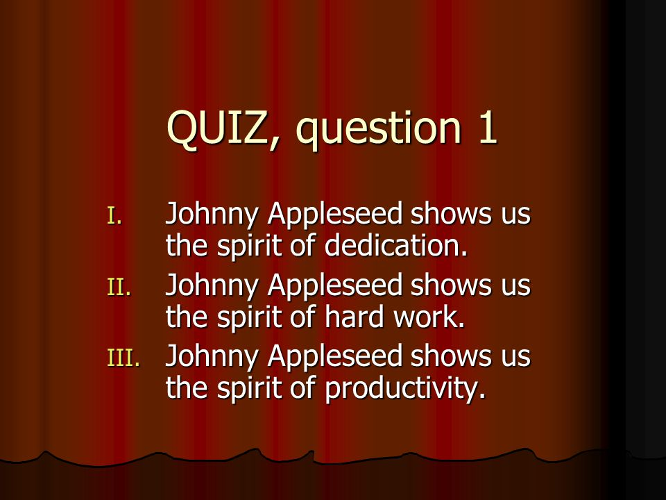 QUIZ, question 1 I. Johnny Appleseed shows us the spirit of dedication. II. Johnny Appleseed shows us the spirit of hard work. III. Johnny Appleseed s