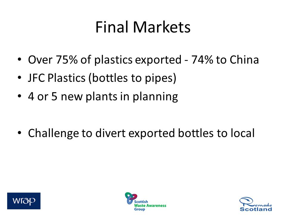 Final Markets Over 75% of plastics exported - 74% to China JFC Plastics (bottles to pipes) 4 or 5 new plants in planning Challenge to divert exported