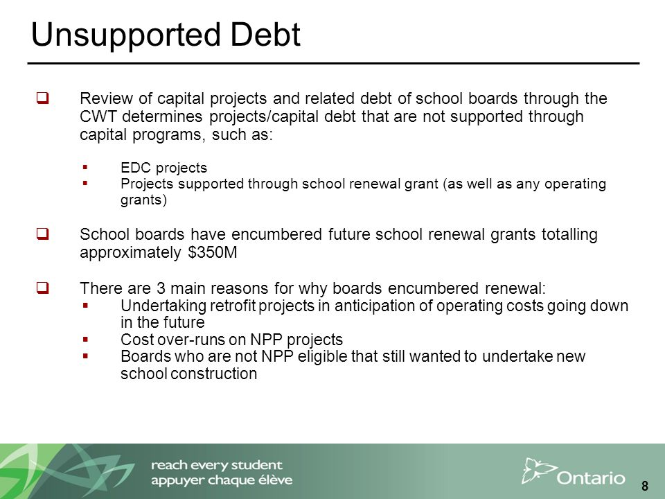8 Unsupported Debt  Review of capital projects and related debt of school boards through the CWT determines projects/capital debt that are not suppor