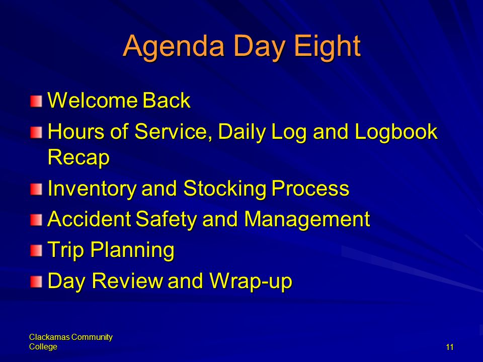 Clackamas Community College11 Agenda Day Eight Welcome Back Hours of Service, Daily Log and Logbook Recap Inventory and Stocking Process Accident Safety and Management Trip Planning Day Review and Wrap-up