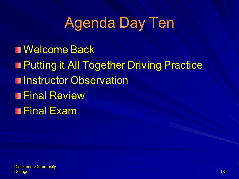 Clackamas Community College13 Agenda Day Ten Welcome Back Putting it All Together Driving Practice Instructor Observation Final Review Final Exam