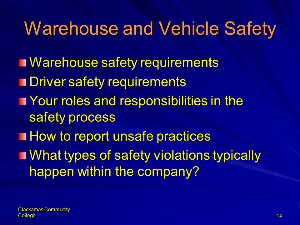 Clackamas Community College14 Warehouse and Vehicle Safety Warehouse safety requirements Driver safety requirements Your roles and responsibilities in the safety process How to report unsafe practices What types of safety violations typically happen within the company?