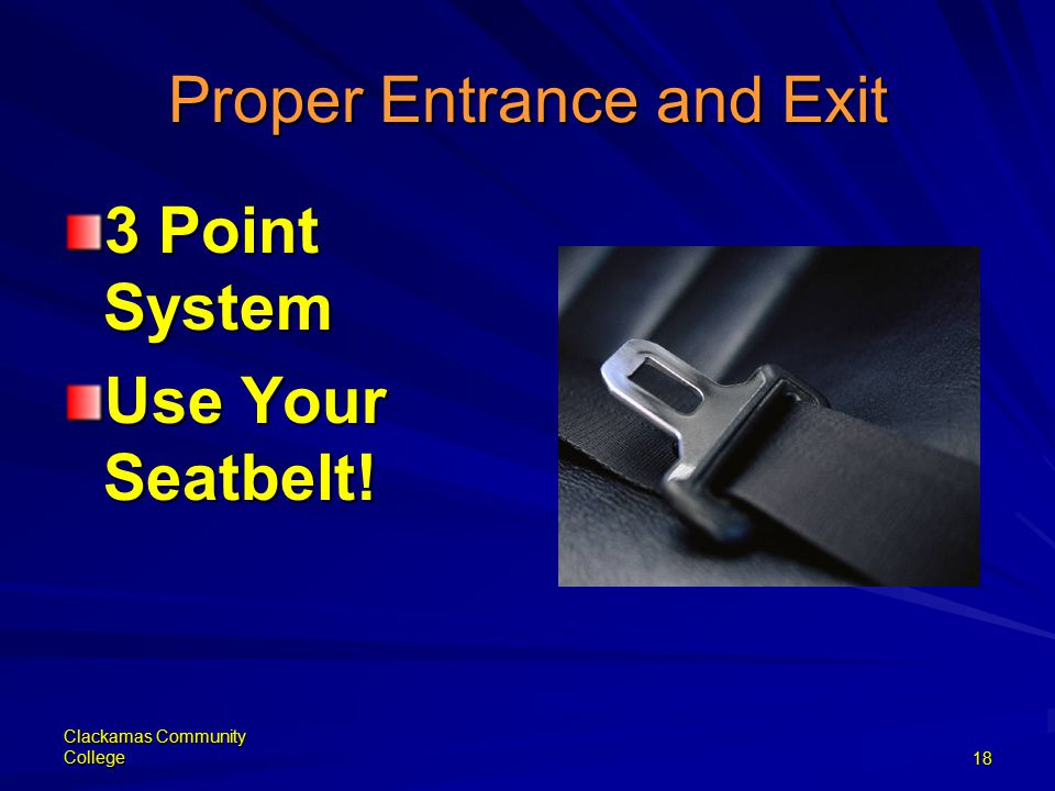 Clackamas Community College18 Proper Entrance and Exit 3 Point System Use Your Seatbelt!