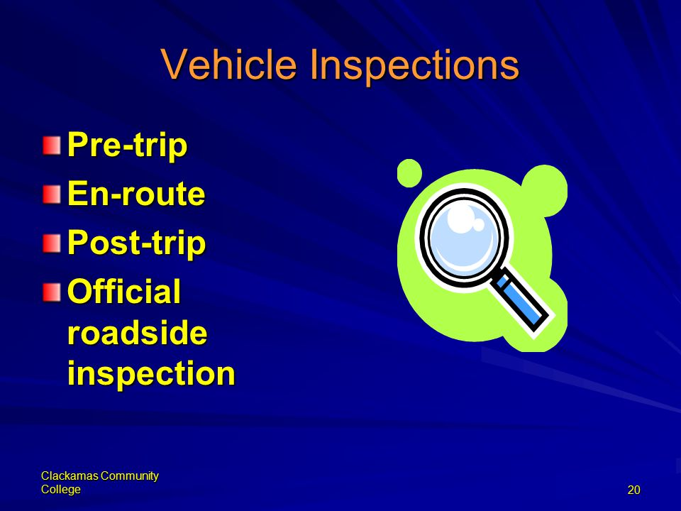 Clackamas Community College20 Vehicle Inspections Pre-tripEn-routePost-trip Official roadside inspection