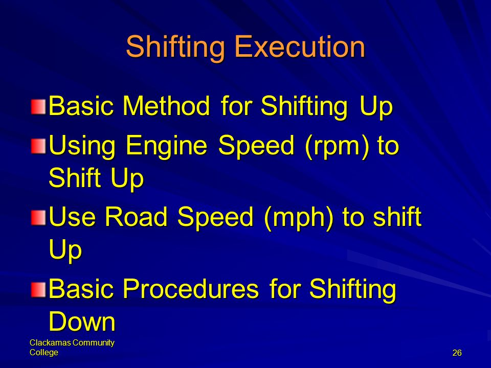 Clackamas Community College26 Shifting Execution Basic Method for Shifting Up Using Engine Speed (rpm) to Shift Up Use Road Speed (mph) to shift Up Basic Procedures for Shifting Down