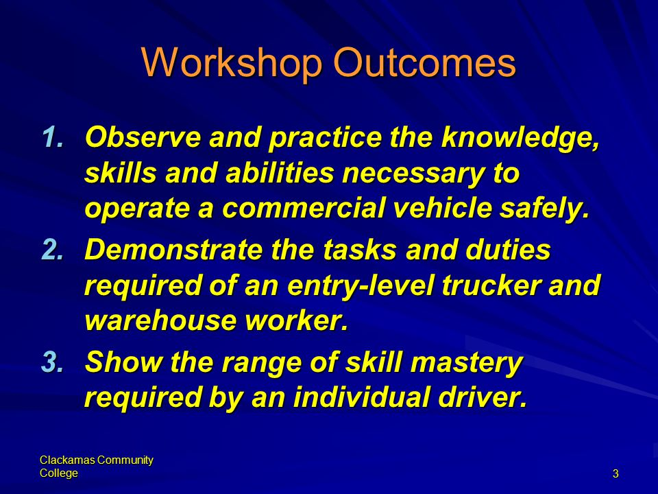 Clackamas Community College3 Workshop Outcomes 1.Observe and practice the knowledge, skills and abilities necessary to operate a commercial vehicle safely.