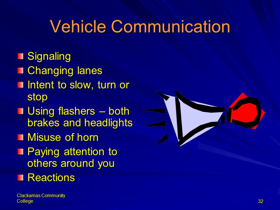 Clackamas Community College32 Vehicle Communication Signaling Changing lanes Intent to slow, turn or stop Using flashers – both brakes and headlights Misuse of horn Paying attention to others around you Reactions