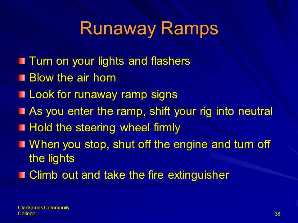 Clackamas Community College38 Runaway Ramps Turn on your lights and flashers Blow the air horn Look for runaway ramp signs As you enter the ramp, shift your rig into neutral Hold the steering wheel firmly When you stop, shut off the engine and turn off the lights Climb out and take the fire extinguisher