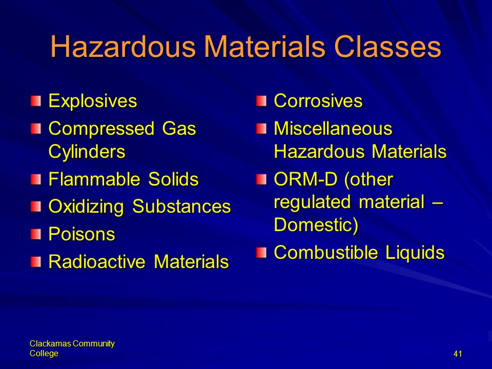 Clackamas Community College41 Hazardous Materials Classes Explosives Compressed Gas Cylinders Flammable Solids Oxidizing Substances Poisons Radioactive Materials Corrosives Miscellaneous Hazardous Materials ORM-D (other regulated material – Domestic) Combustible Liquids