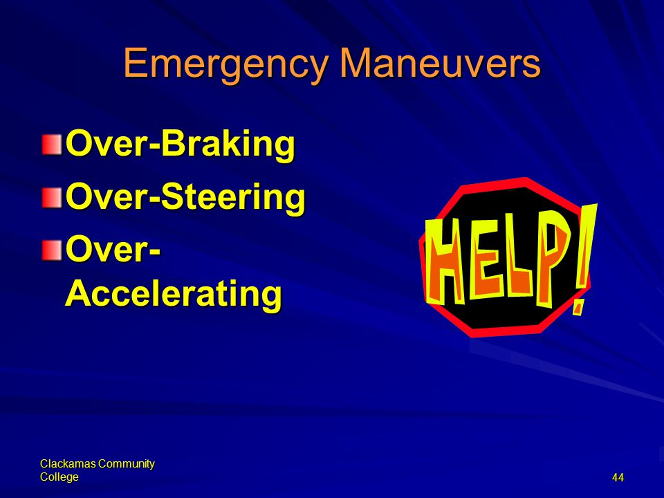 Clackamas Community College44 Emergency Maneuvers Over-BrakingOver-Steering Over- Accelerating