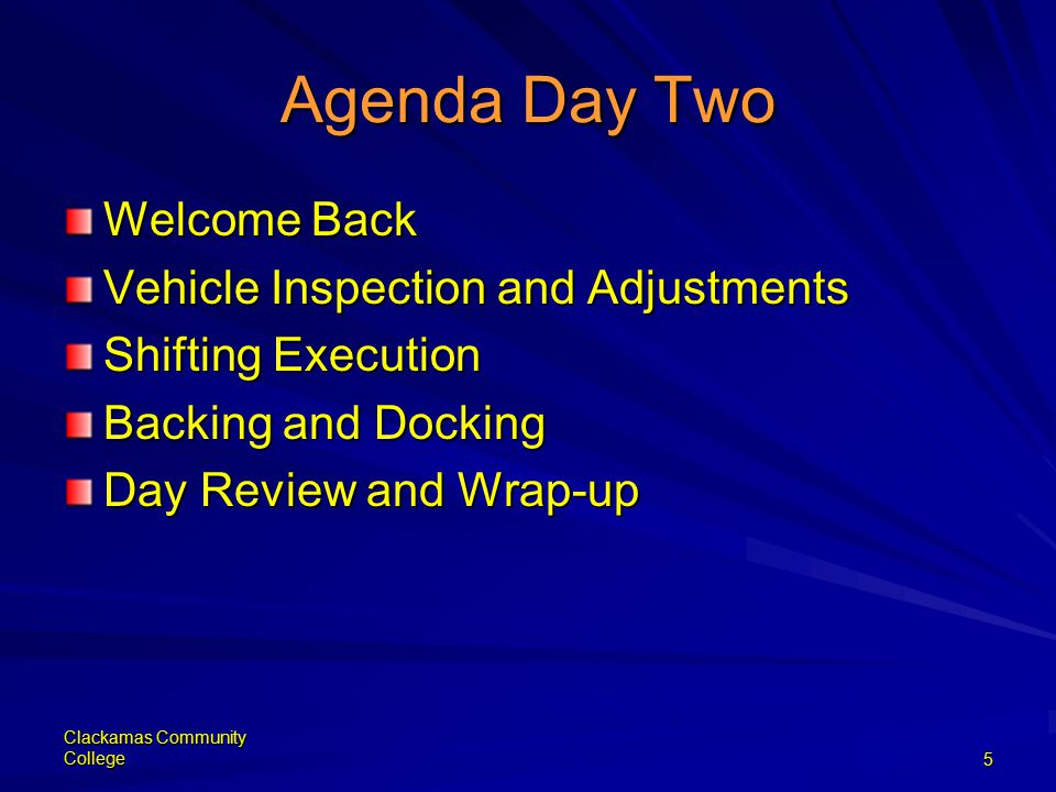 Clackamas Community College5 Agenda Day Two Welcome Back Vehicle Inspection and Adjustments Shifting Execution Backing and Docking Day Review and Wrap-up
