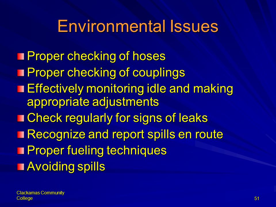 Clackamas Community College51 Environmental Issues Proper checking of hoses Proper checking of couplings Effectively monitoring idle and making appropriate adjustments Check regularly for signs of leaks Recognize and report spills en route Proper fueling techniques Avoiding spills