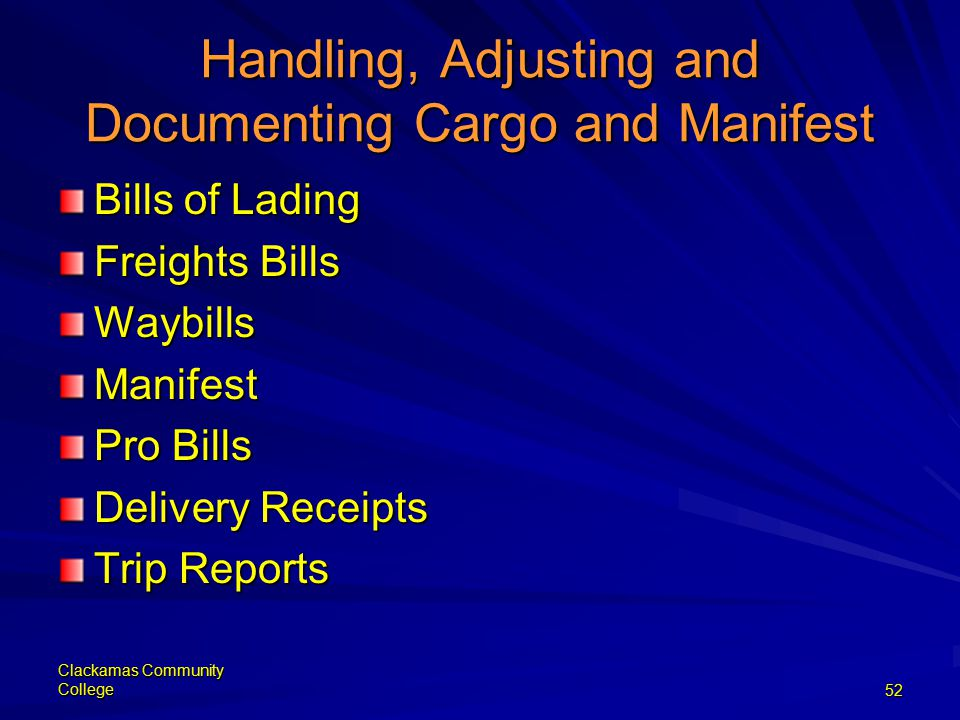 Clackamas Community College52 Handling, Adjusting and Documenting Cargo and Manifest Bills of Lading Freights Bills WaybillsManifest Pro Bills Delivery Receipts Trip Reports