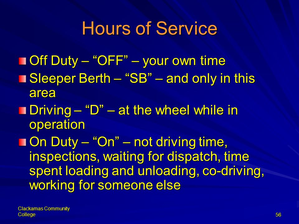 Clackamas Community College56 Hours of Service Off Duty – OFF – your own time Sleeper Berth – SB – and only in this area Driving – D – at the wheel while in operation On Duty – On – not driving time, inspections, waiting for dispatch, time spent loading and unloading, co-driving, working for someone else