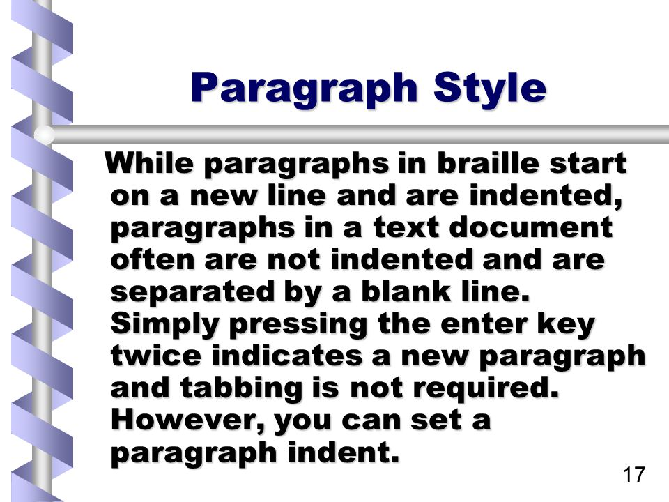 17 Paragraph Style While paragraphs in braille start on a new line and are indented, paragraphs in a text document often are not indented and are separated by a blank line.