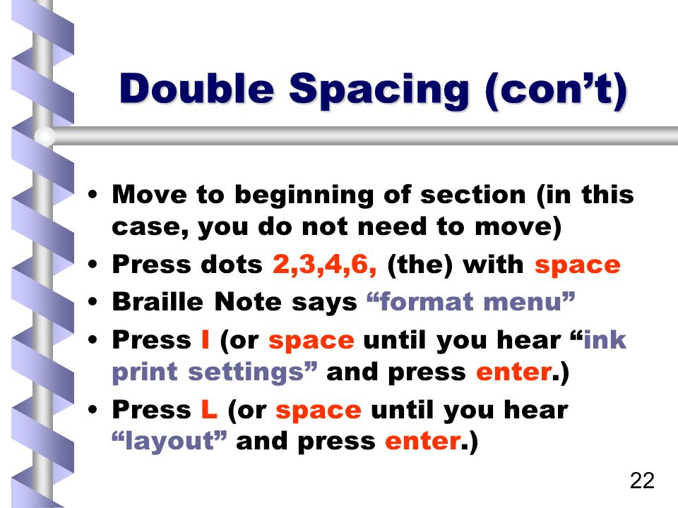 22 Double Spacing (con't) Move to beginning of section (in this case, you do not need to move) Press dots 2,3,4,6, (the) with space Braille Note says format menu Press I (or space until you hear ink print settings and press enter.) Press L (or space until you hear layout and press enter.)