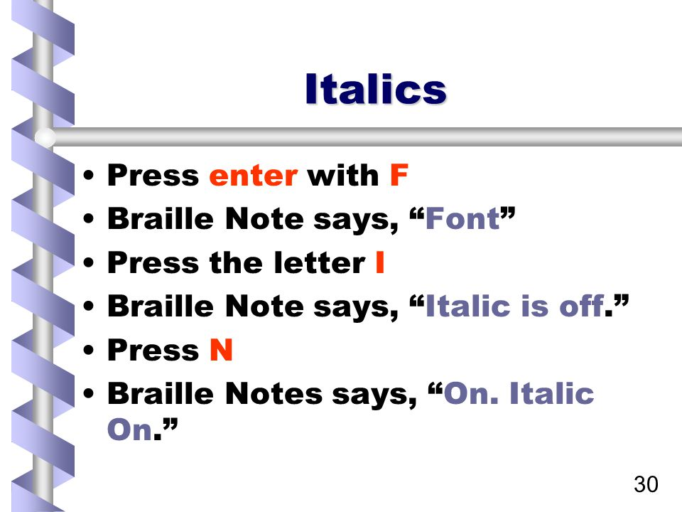 30 Italics Press enter with F Braille Note says, Font Press the letter I Braille Note says, Italic is off. Press N Braille Notes says, On.