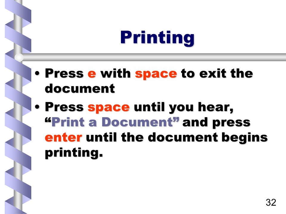 32 Printing Press e with space to exit the documentPress e with space to exit the document Press space until you hear, Print a Document and press enter until the document begins printing.Press space until you hear, Print a Document and press enter until the document begins printing.