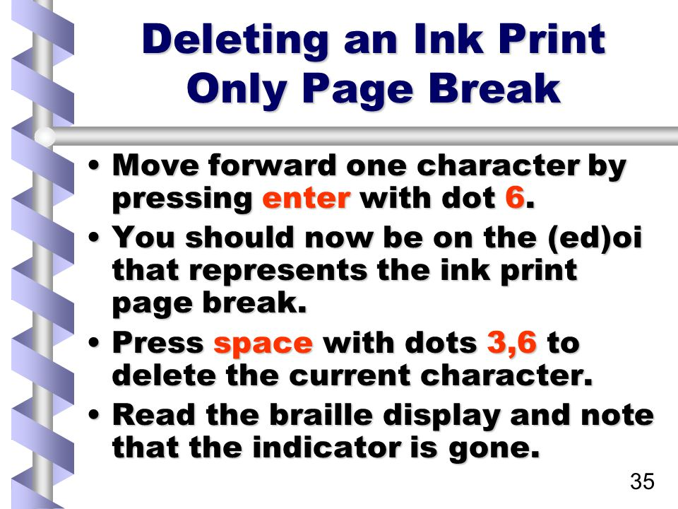 35 Deleting an Ink Print Only Page Break Move forward one character by pressing enter with dot 6.Move forward one character by pressing enter with dot 6.