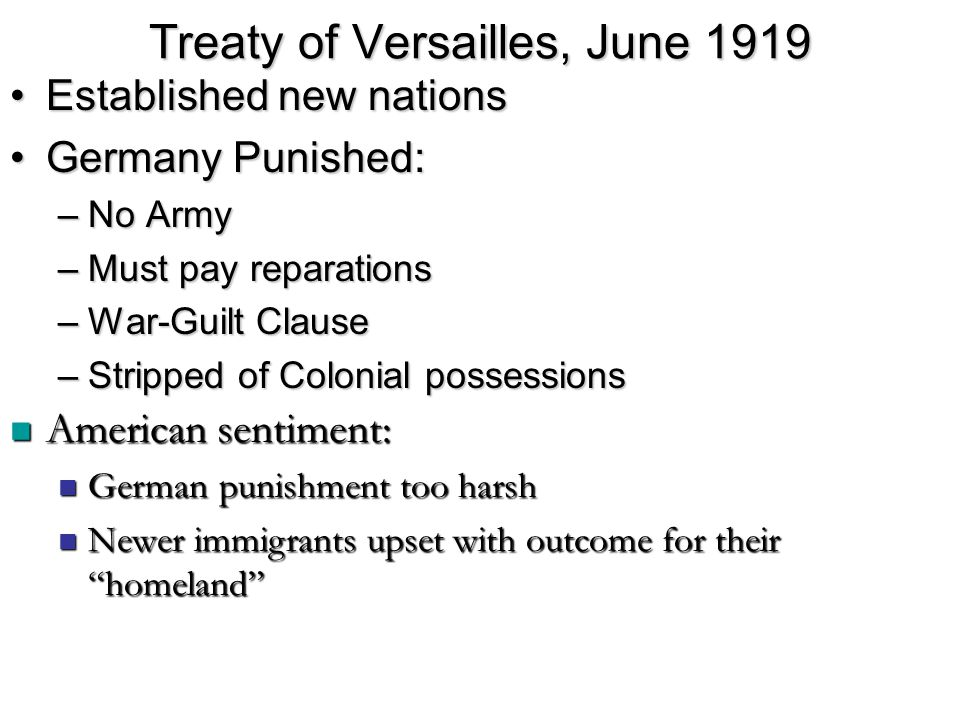 Treaty of Versailles, June 1919 Established new nationsEstablished new nations Germany Punished:Germany Punished: –No Army –Must pay reparations –War-Guilt Clause –Stripped of Colonial possessions American sentiment: American sentiment: German punishment too harsh German punishment too harsh Newer immigrants upset with outcome for their homeland Newer immigrants upset with outcome for their homeland