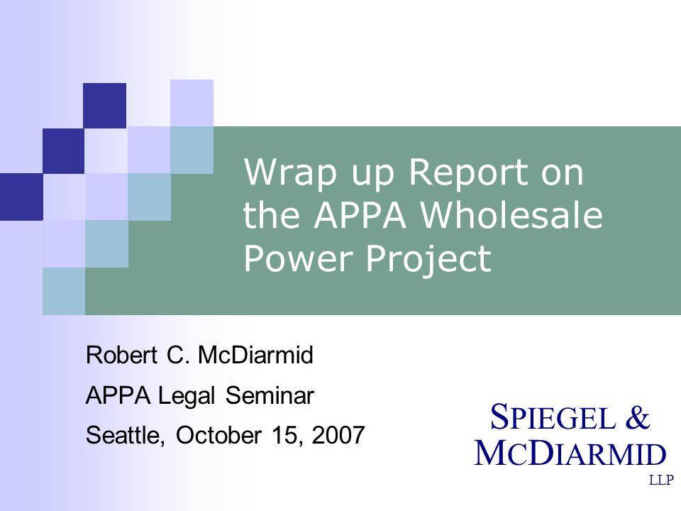 S PIEGEL & M C D IARMID LLP Wrap up Report on the APPA Wholesale Power Project Robert C. McDiarmid APPA Legal Seminar Seattle, October 15, 2007