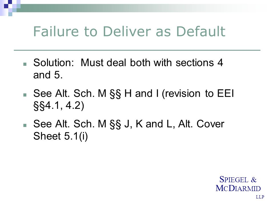 S PIEGEL & M C D IARMID LLP Failure to Deliver as Default Solution: Must deal both with sections 4 and 5. See Alt. Sch. M §§ H and I (revision to EEI